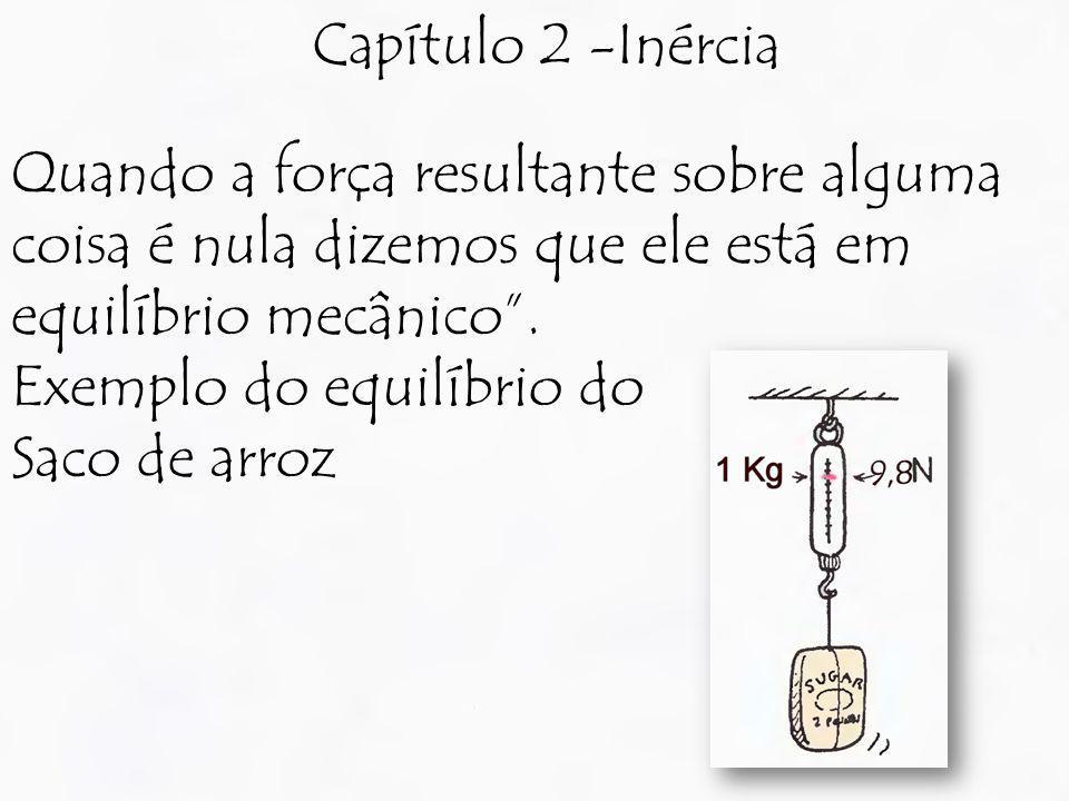 Capítulo 2 -Inércia Quando a força resultante sobre alguma coisa é nula dizemos que ele está em equilíbrio mecânico .