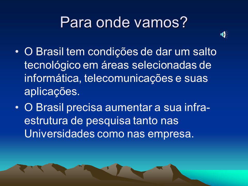 Para onde vamos O Brasil tem condições de dar um salto tecnológico em áreas selecionadas de informática, telecomunicações e suas aplicações.