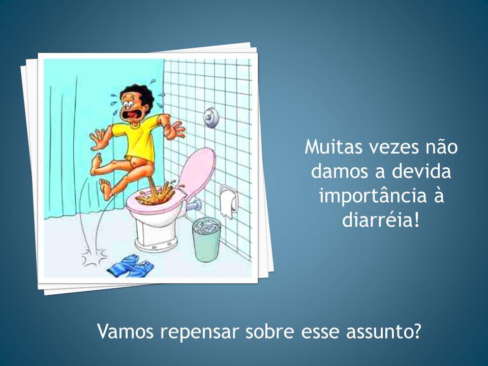 Muitas vezes não damos a devida importância à diarréia!