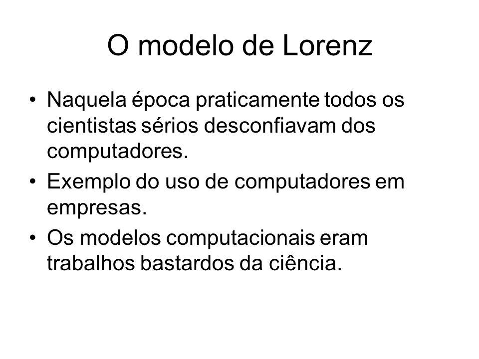 O modelo de Lorenz Naquela época praticamente todos os cientistas sérios desconfiavam dos computadores.