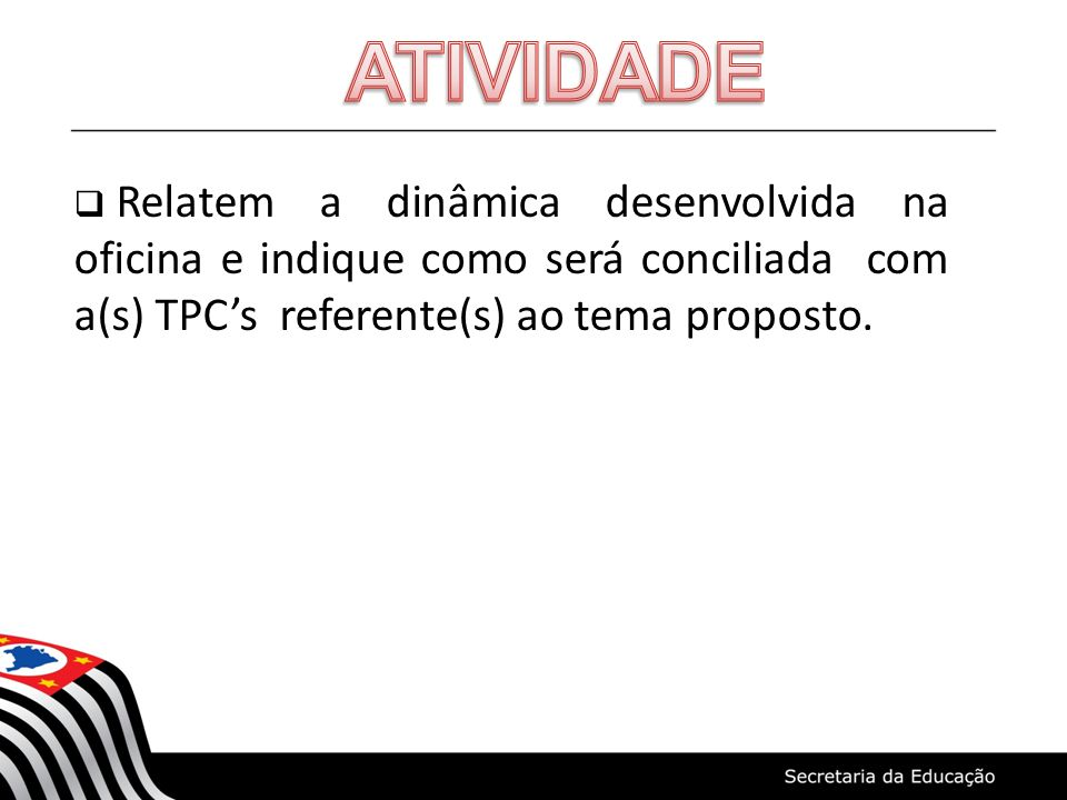 ATIVIDADE Relatem a dinâmica desenvolvida na oficina e indique como será conciliada com a(s) TPC's referente(s) ao tema proposto.
