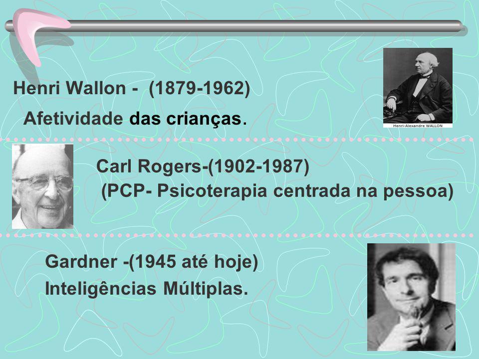 Henri Wallon - (1879-1962) Afetividade das crianças. Carl Rogers-(1902-1987) (PCP- Psicoterapia centrada na pessoa)