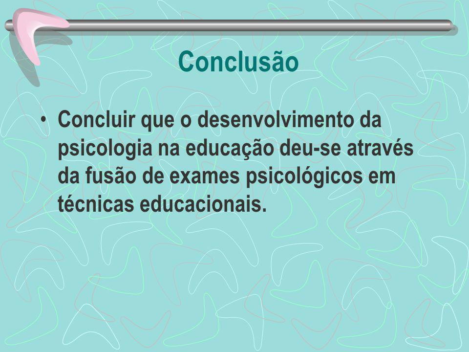 Conclusão Concluir que o desenvolvimento da psicologia na educação deu-se através da fusão de exames psicológicos em técnicas educacionais.