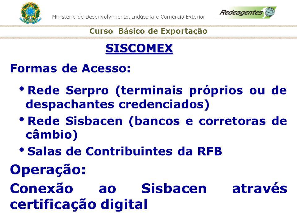 SISCOMEX Formas de Acesso: Rede Serpro (terminais próprios ou de despachantes credenciados) Rede Sisbacen (bancos e corretoras de câmbio)