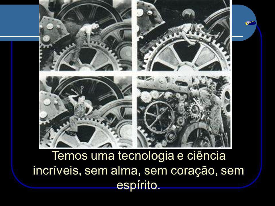 Temos uma tecnologia e ciência incríveis, sem alma, sem coração, sem espírito.