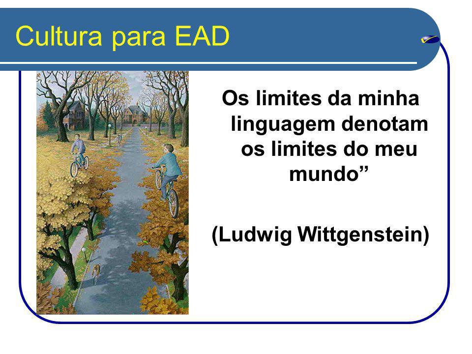 Cultura para EAD Os limites da minha linguagem denotam os limites do meu mundo (Ludwig Wittgenstein)