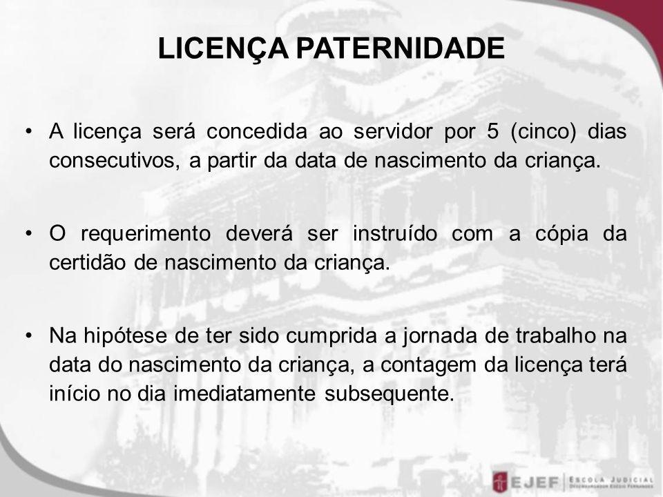 LICENÇA PATERNIDADE A licença será concedida ao servidor por 5 (cinco) dias consecutivos, a partir da data de nascimento da criança.