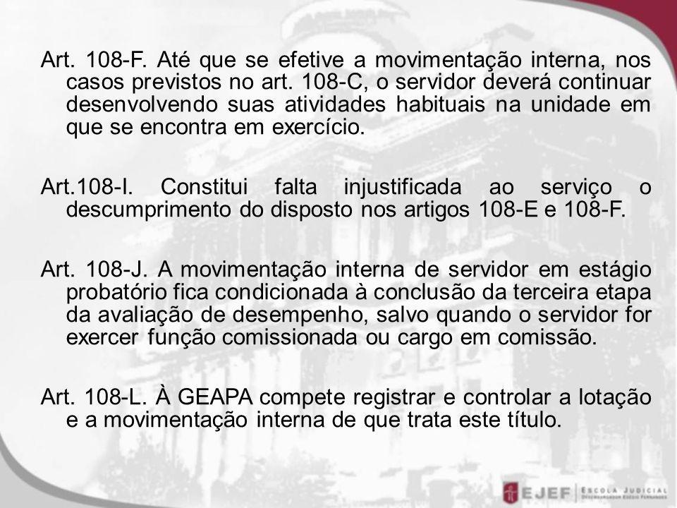 Art. 108-F. Até que se efetive a movimentação interna, nos casos previstos no art. 108-C, o servidor deverá continuar desenvolvendo suas atividades habituais na unidade em que se encontra em exercício.