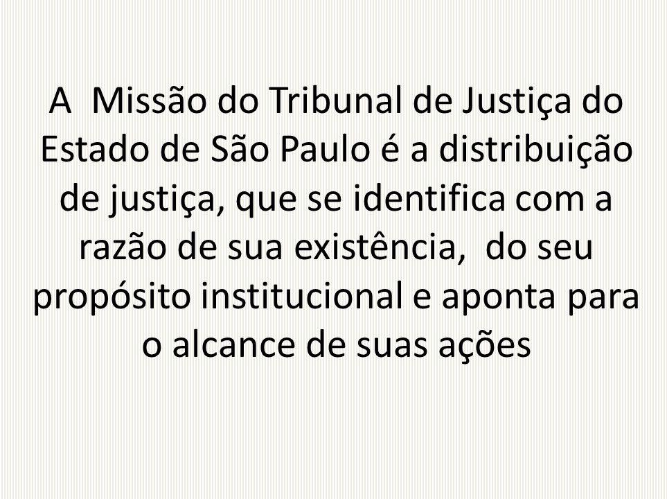 A Missão do Tribunal de Justiça do Estado de São Paulo é a distribuição de justiça, que se identifica com a razão de sua existência, do seu propósito institucional e aponta para o alcance de suas ações