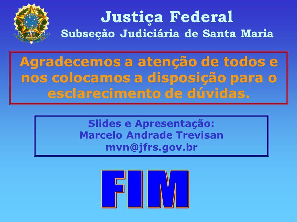 Justiça Federal Subseção Judiciária de Santa Maria. Agradecemos a atenção de todos e nos colocamos a disposição para o esclarecimento de dúvidas.