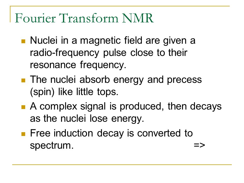 Fourier Transform NMR Nuclei in a magnetic field are given a radio-frequency pulse close to their resonance frequency.