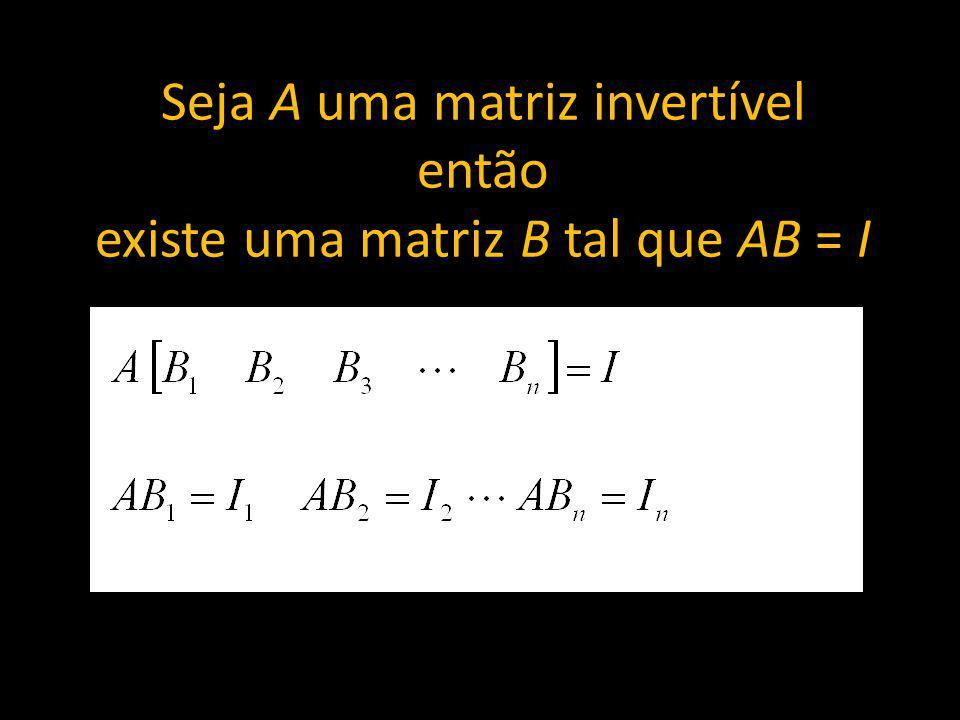 Seja A uma matriz invertível então existe uma matriz B tal que AB = I