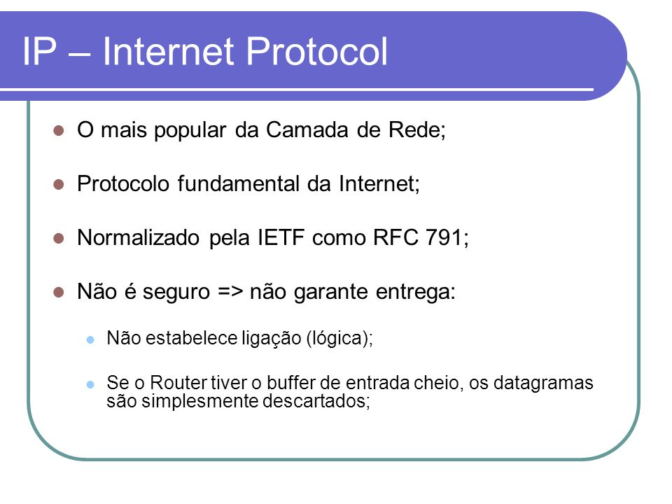 IP – Internet Protocol O mais popular da Camada de Rede;