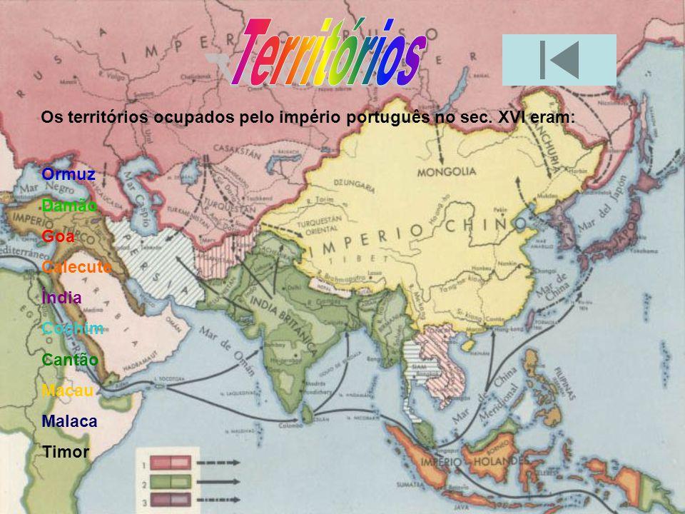Territórios Os territórios ocupados pelo império português no sec. XVI eram: Ormuz. Damão. Goa. Calecute.