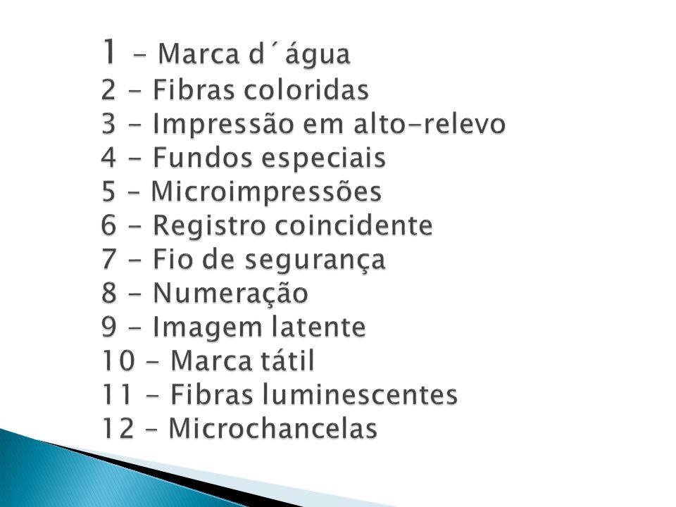 1 - Marca d´água 2 - Fibras coloridas 3 - Impressão em alto-relevo 4 - Fundos especiais 5 – Microimpressões 6 - Registro coincidente 7 - Fio de segurança 8 - Numeração 9 - Imagem latente 10 - Marca tátil 11 - Fibras luminescentes 12 – Microchancelas