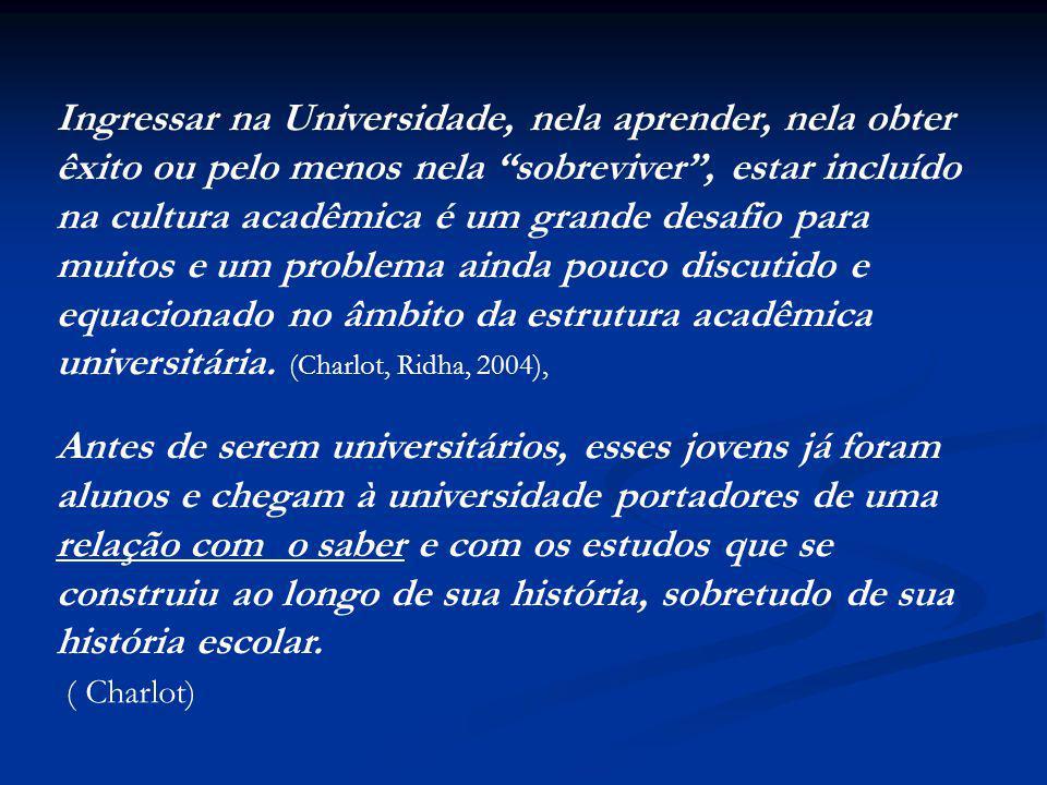 Ingressar na Universidade, nela aprender, nela obter êxito ou pelo menos nela sobreviver , estar incluído na cultura acadêmica é um grande desafio para muitos e um problema ainda pouco discutido e equacionado no âmbito da estrutura acadêmica universitária. (Charlot, Ridha, 2004),