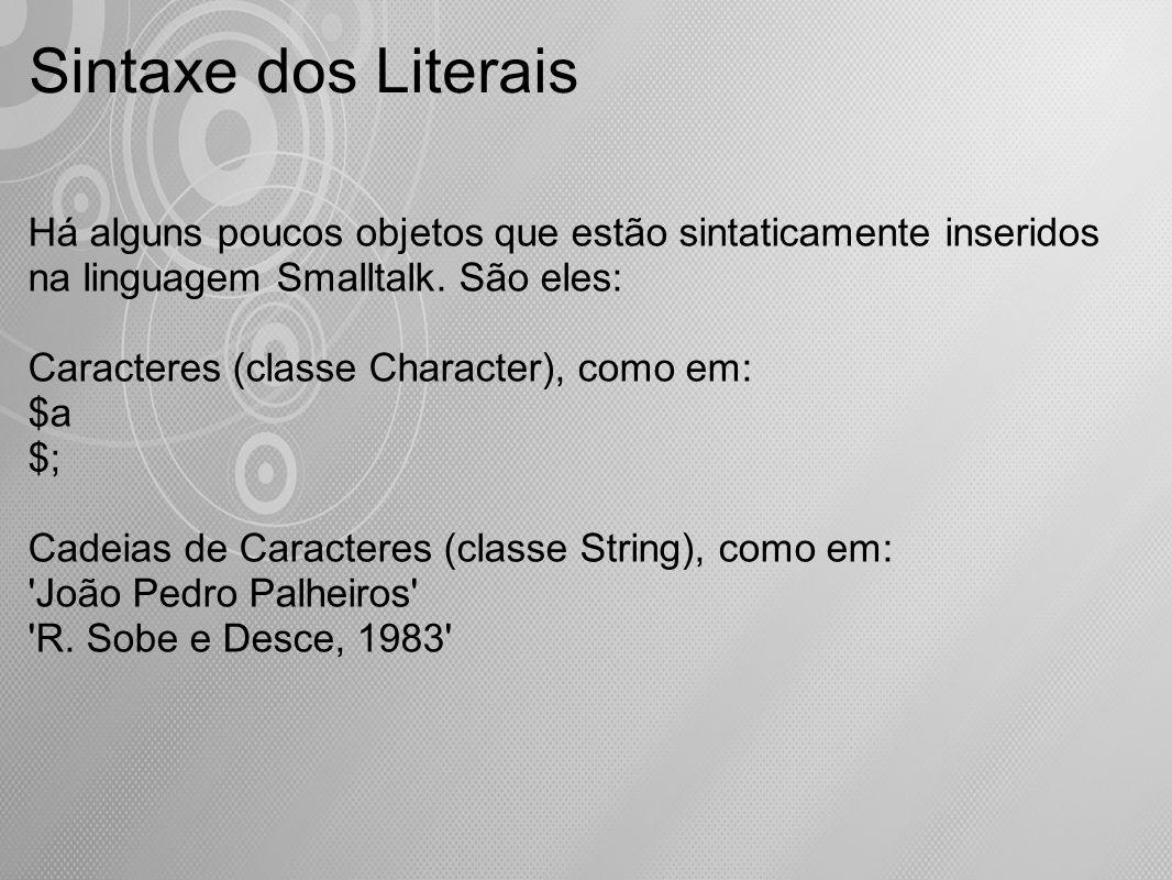 Sintaxe dos Literais Há alguns poucos objetos que estão sintaticamente inseridos na linguagem Smalltalk. São eles: