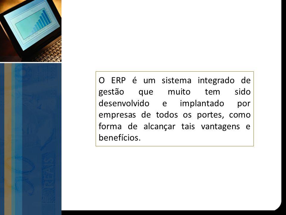 O ERP é um sistema integrado de gestão que muito tem sido desenvolvido e implantado por empresas de todos os portes, como forma de alcançar tais vantagens e benefícios.