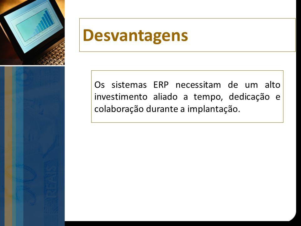 Desvantagens Os sistemas ERP necessitam de um alto investimento aliado a tempo, dedicação e colaboração durante a implantação.