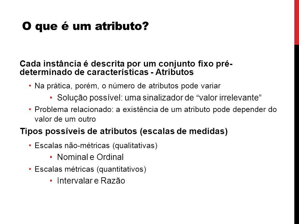 O que é um atributo Cada instância é descrita por um conjunto fixo pré- determinado de características - Atributos.
