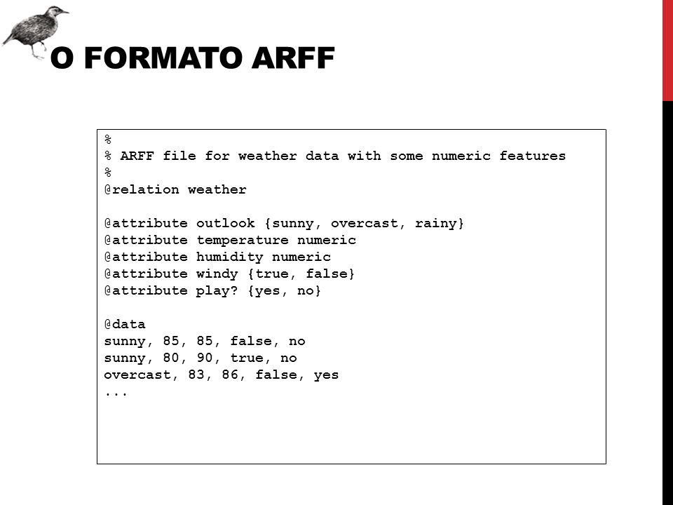 O formato ARFF % % ARFF file for weather data with some numeric features. @relation weather. @attribute outlook {sunny, overcast, rainy}