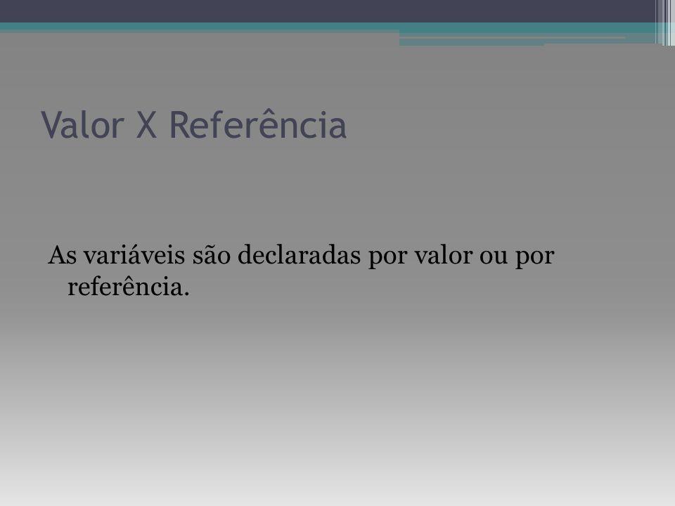 Valor X Referência As variáveis são declaradas por valor ou por referência.