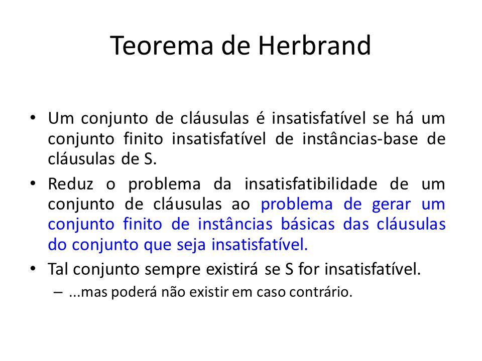 Teorema de Herbrand Um conjunto de cláusulas é insatisfatível se há um conjunto finito insatisfatível de instâncias-base de cláusulas de S.