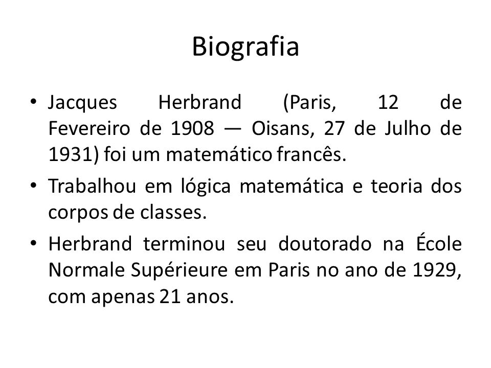 Biografia Jacques Herbrand (Paris, 12 de Fevereiro de 1908 — Oisans, 27 de Julho de 1931) foi um matemático francês.