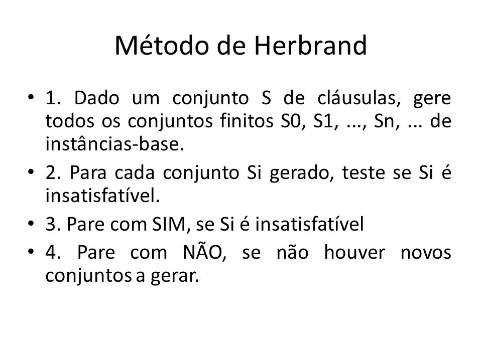 Método de Herbrand 1. Dado um conjunto S de cláusulas, gere todos os conjuntos finitos S0, S1, ..., Sn, ... de instâncias-base.