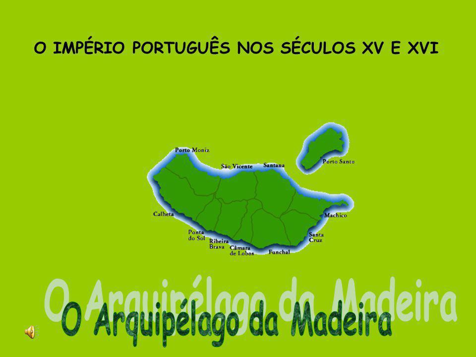 O IMPÉRIO PORTUGUÊS NOS SÉCULOS XV E XVI O Arquipélago da Madeira