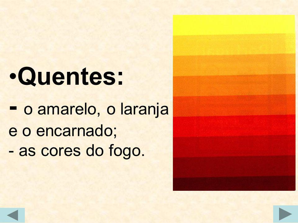 Quentes: - o amarelo, o laranja e o encarnado; - as cores do fogo.