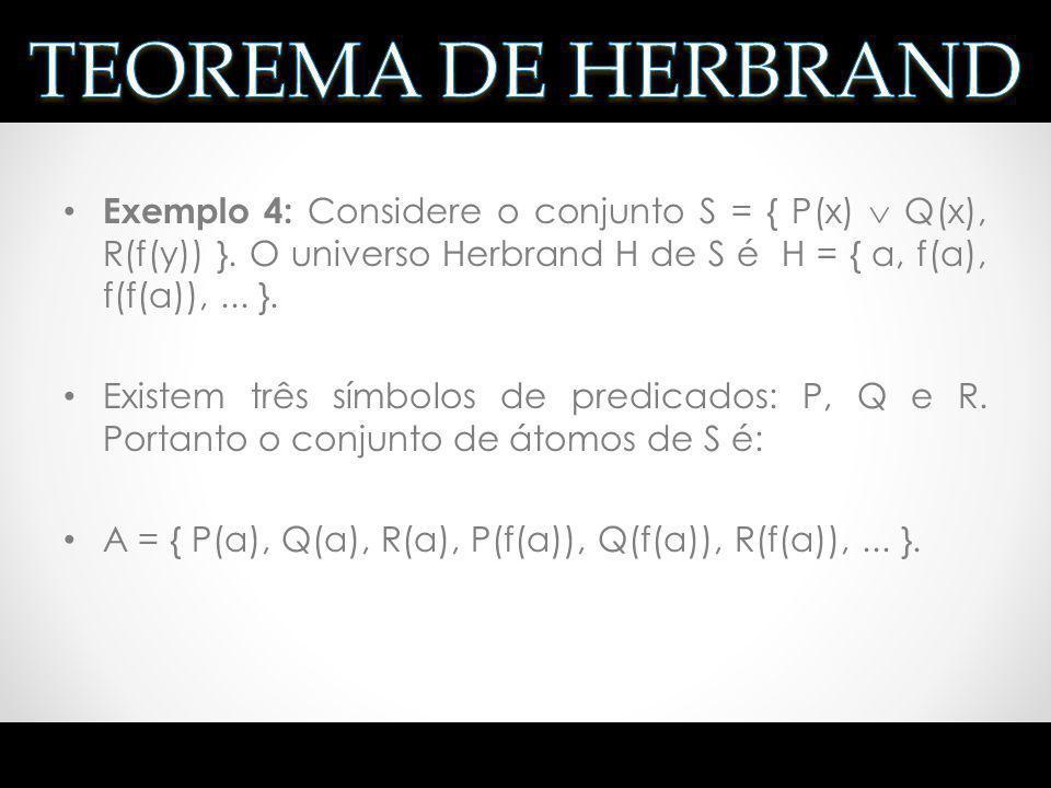 TEOREMA DE HERBRAND Exemplo 4: Considere o conjunto S = { P(x)  Q(x), R(f(y)) }. O universo Herbrand H de S é H = { a, f(a), f(f(a)), ... }.