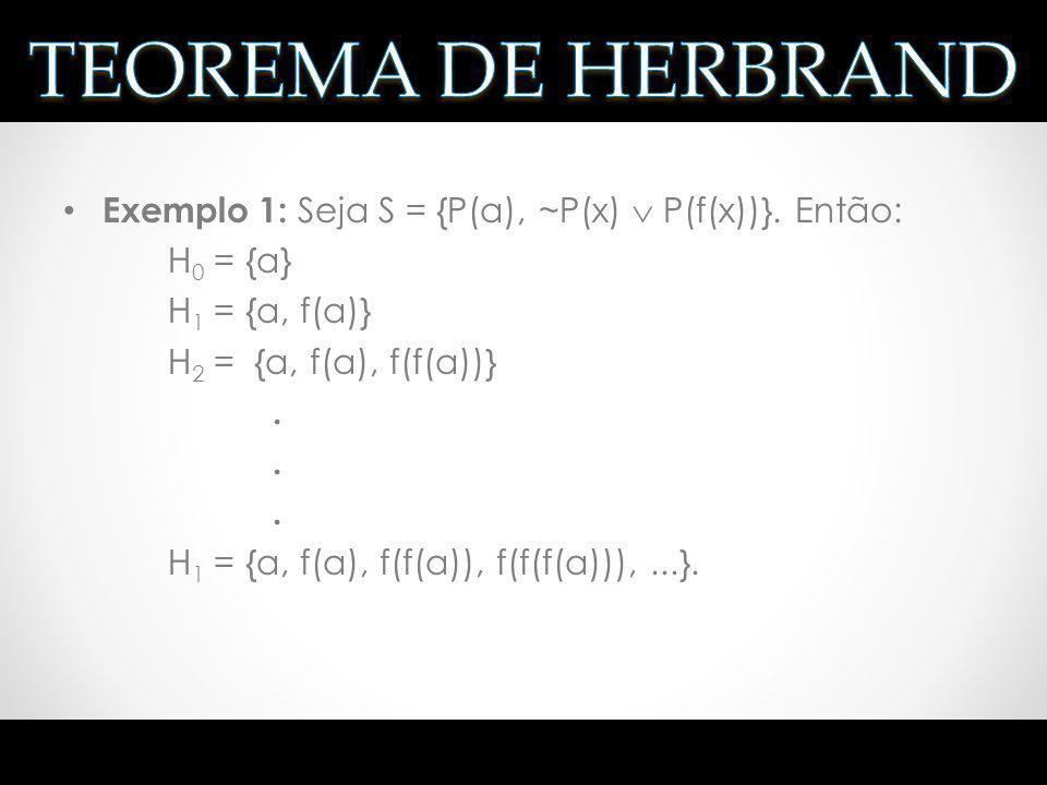 TEOREMA DE HERBRAND Exemplo 1: Seja S = {P(a), ~P(x)  P(f(x))}. Então: H0 = {a} H1 = {a, f(a)} H2 = {a, f(a), f(f(a))}