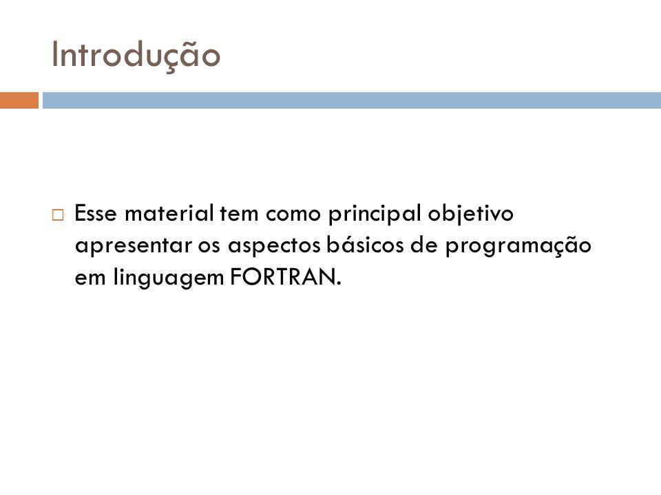 Introdução Esse material tem como principal objetivo apresentar os aspectos básicos de programação em linguagem FORTRAN.