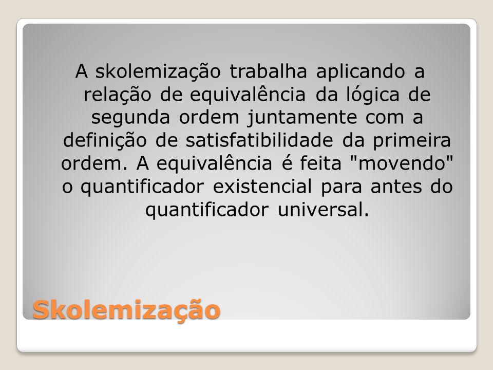 A skolemização trabalha aplicando a relação de equivalência da lógica de segunda ordem juntamente com a definição de satisfatibilidade da primeira ordem. A equivalência é feita movendo o quantificador existencial para antes do quantificador universal.