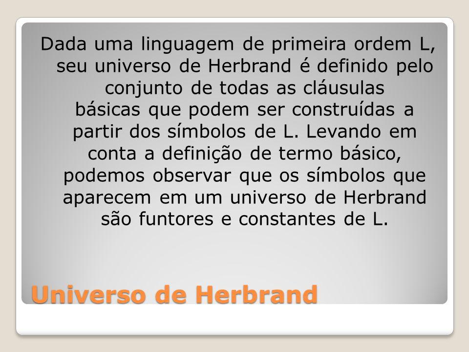 Dada uma linguagem de primeira ordem L, seu universo de Herbrand é definido pelo conjunto de todas as cláusulas básicas que podem ser construídas a partir dos símbolos de L. Levando em conta a definição de termo básico, podemos observar que os símbolos que aparecem em um universo de Herbrand são funtores e constantes de L.