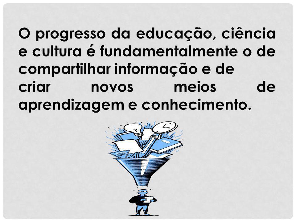 O progresso da educação, ciência e cultura é fundamentalmente o de compartilhar informação e de