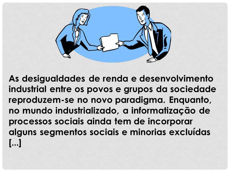 As desigualdades de renda e desenvolvimento industrial entre os povos e grupos da sociedade reproduzem-se no novo paradigma.