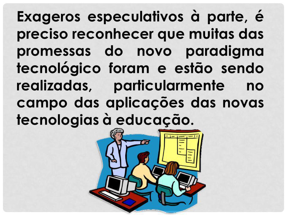 Exageros especulativos à parte, é preciso reconhecer que muitas das promessas do novo paradigma tecnológico foram e estão sendo realizadas, particularmente no campo das aplicações das novas tecnologias à educação.