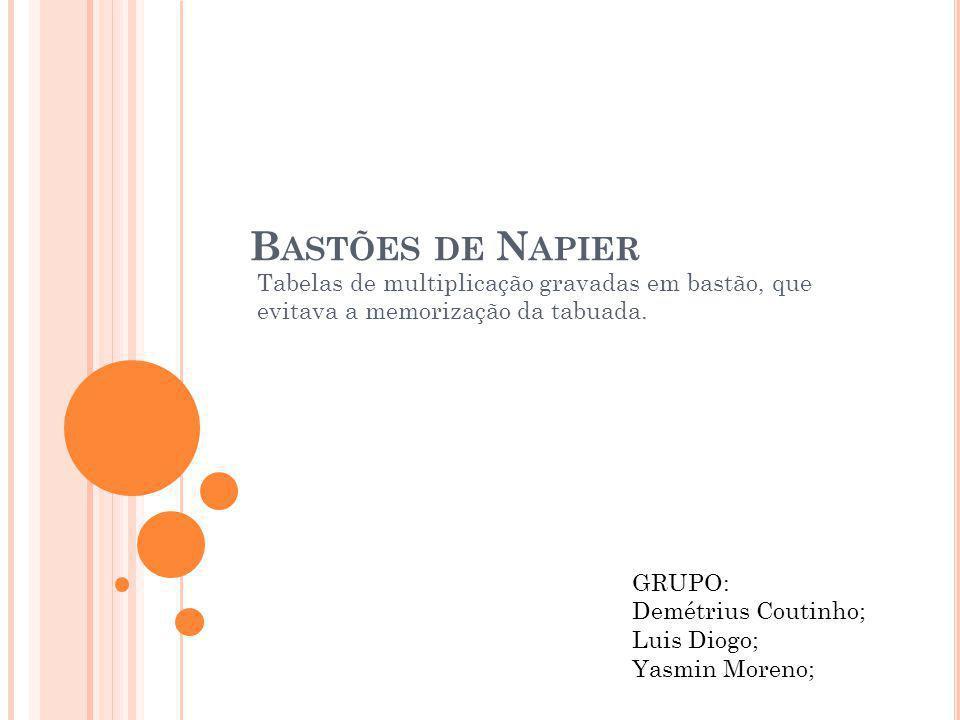 Bastões de Napier Tabelas de multiplicação gravadas em bastão, que evitava a memorização da tabuada.
