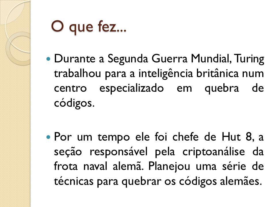 O que fez... Durante a Segunda Guerra Mundial, Turing trabalhou para a inteligência britânica num centro especializado em quebra de códigos.