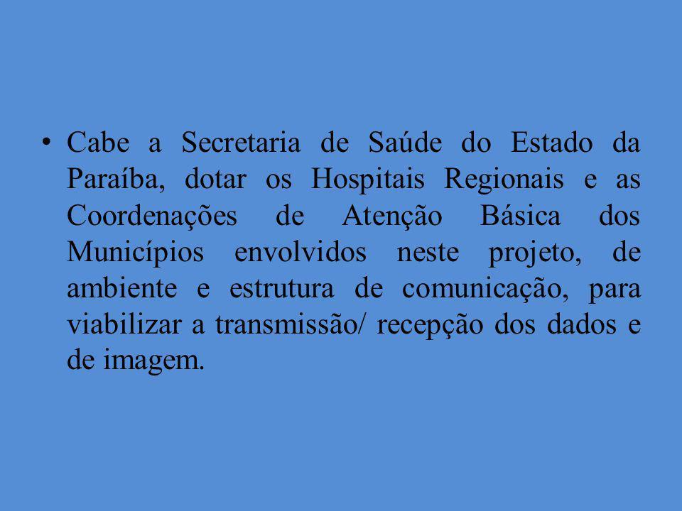 Cabe a Secretaria de Saúde do Estado da Paraíba, dotar os Hospitais Regionais e as Coordenações de Atenção Básica dos Municípios envolvidos neste projeto, de ambiente e estrutura de comunicação, para viabilizar a transmissão/ recepção dos dados e de imagem.