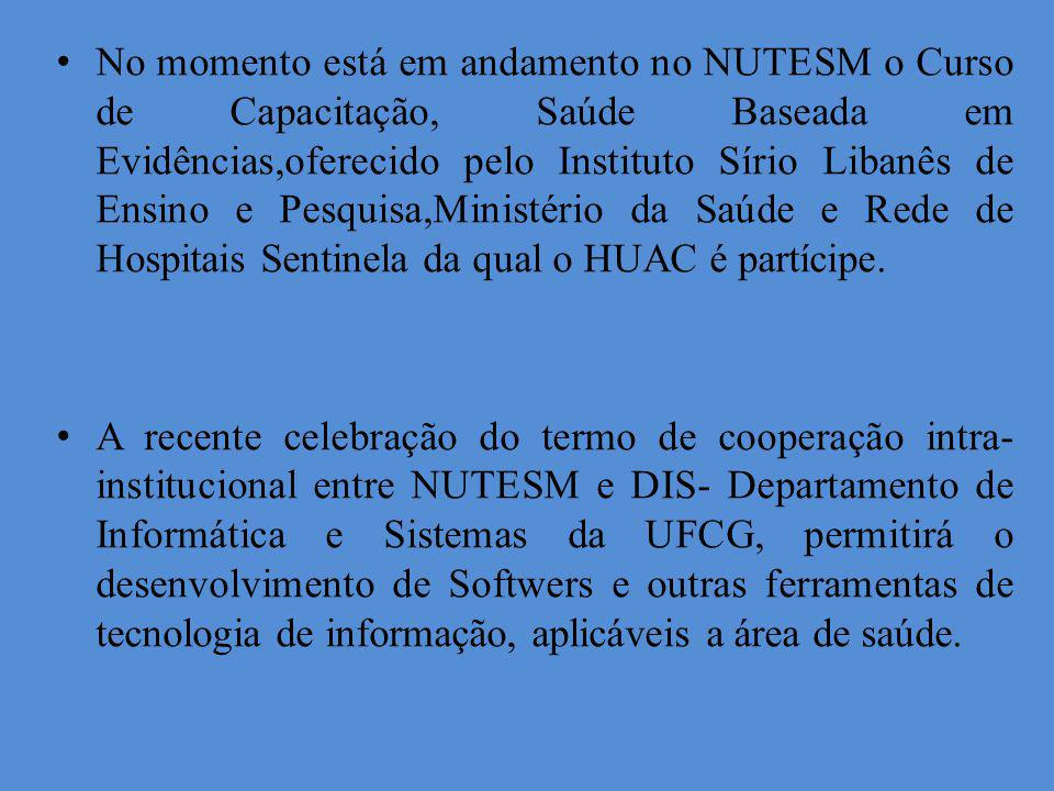 No momento está em andamento no NUTESM o Curso de Capacitação, Saúde Baseada em Evidências,oferecido pelo Instituto Sírio Libanês de Ensino e Pesquisa,Ministério da Saúde e Rede de Hospitais Sentinela da qual o HUAC é partícipe.