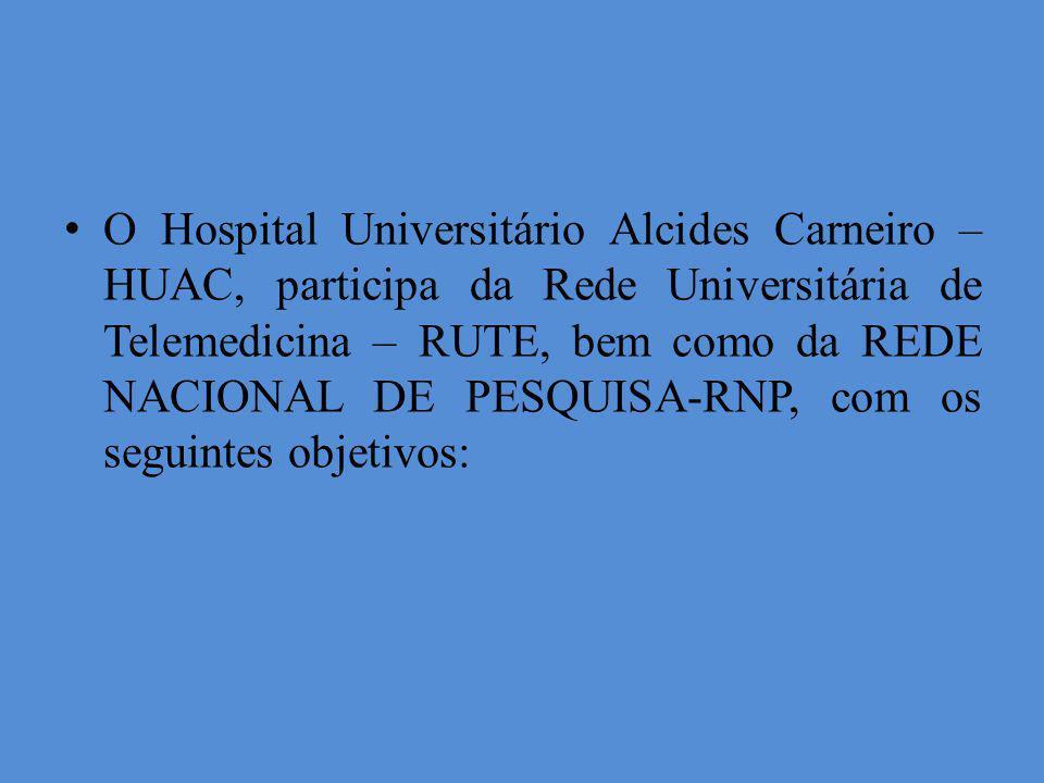 O Hospital Universitário Alcides Carneiro – HUAC, participa da Rede Universitária de Telemedicina – RUTE, bem como da REDE NACIONAL DE PESQUISA-RNP, com os seguintes objetivos: