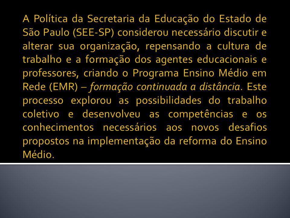A Política da Secretaria da Educação do Estado de São Paulo (SEE-SP) considerou necessário discutir e alterar sua organização, repensando a cultura de trabalho e a formação dos agentes educacionais e professores, criando o Programa Ensino Médio em Rede (EMR) – formação continuada a distância.