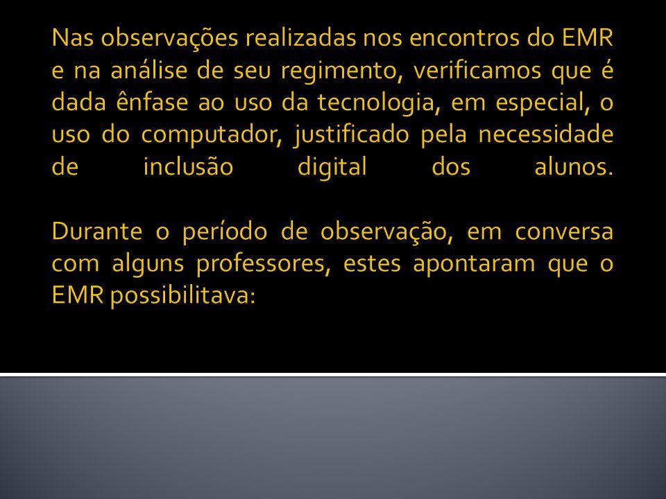 Nas observações realizadas nos encontros do EMR e na análise de seu regimento, verificamos que é dada ênfase ao uso da tecnologia, em especial, o uso do computador, justificado pela necessidade de inclusão digital dos alunos.