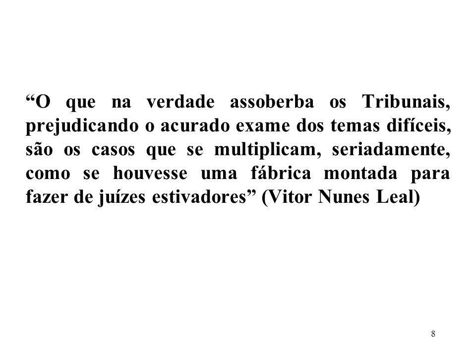 O que na verdade assoberba os Tribunais, prejudicando o acurado exame dos temas difíceis, são os casos que se multiplicam, seriadamente, como se houvesse uma fábrica montada para fazer de juízes estivadores (Vitor Nunes Leal)