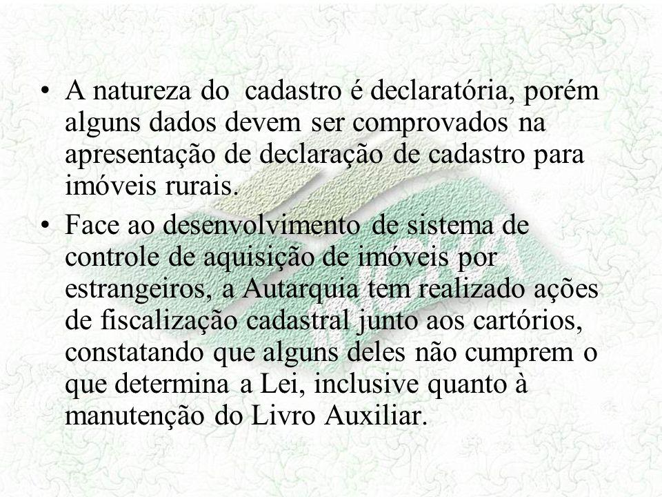 A natureza do cadastro é declaratória, porém alguns dados devem ser comprovados na apresentação de declaração de cadastro para imóveis rurais.
