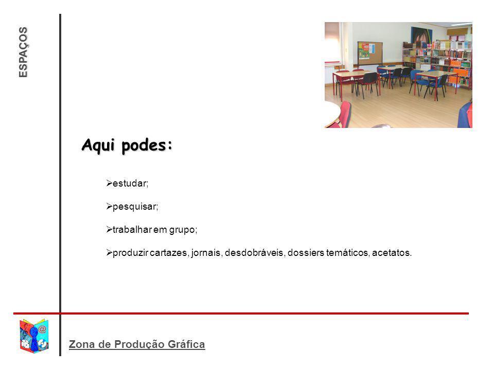 Aqui podes: ESPAÇOS Zona de Produção Gráfica estudar; pesquisar;