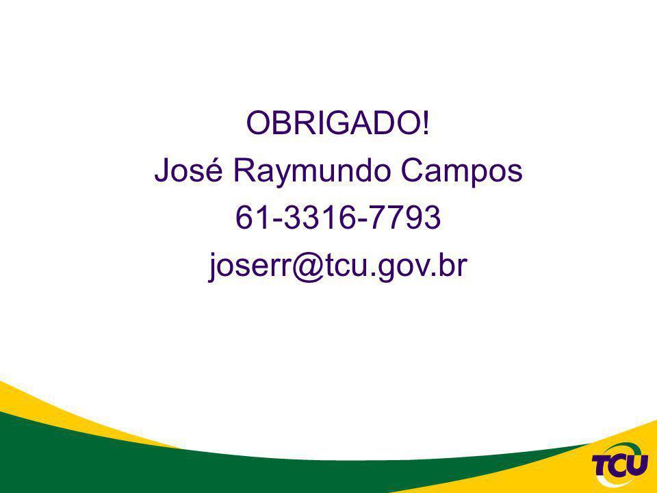 OBRIGADO! José Raymundo Campos 61-3316-7793 joserr@tcu.gov.br